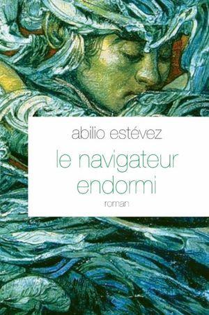 Le nouveau livre d'Abilio Estévez : Le navigateur endormi, aux éditions Grasset