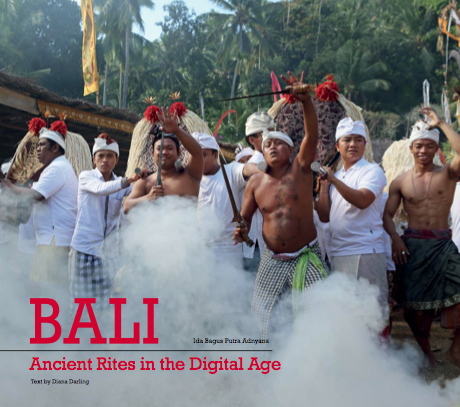BALI - Ancient Rites in the Digital Age Photography Ida Bagus Putra Adnyana Text by Diana Darling.